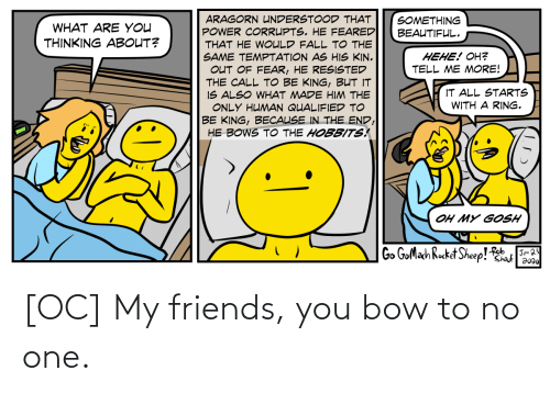 one: [OC] My friends, you bow to no one.
