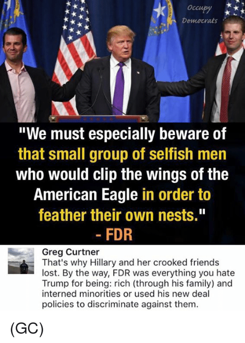 """fdr: Occu  Democrats  """"We must especially beware of  that small group of selfish men  who would clip the wings of the  American Eagle  in order to  feather their own nests.""""  FDR  Greg Curtner  That's why Hillary and her crooked friends  lost. By the way, FDR was everything you hate  Trump for being: rich (through his family) and  interned minorities or used his new deal  policies to discriminate against them. (GC)"""