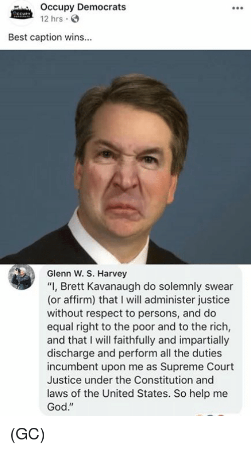 """God, Memes, and Respect: Occupy Democrats  12 hrs .  Best caption wins...  Glenn W. S. Harvey  """"I, Brett Kavanaugh do solemnly swear  (or affirm) that I will administer justice  without respect to persons, and do  equal right to the poor and to the rich,  and that I will faithfully and impartially  discharge and perform all the duties  incumbent upon me as Supreme Court  Justice under the Constitution and  laws of the United States. So help me  God."""" (GC)"""