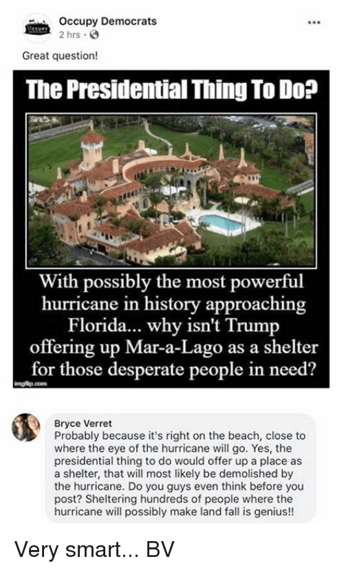 Geniusism: Occupy Democrats  2 hrs  Great question!  The Presidential Thing To Do?  ir  With possibly the most powerful  hurricane in history approaching  Florida... why isn't Trump  offering up Mar-a-Lago as a shelter  for those desperate people in need?  Bryce Verret  Probably because it's right on the beach, close to  where the eye of the hurricane will go. Yes, the  presidential thing to do would offer up a place as  a shelter, that will most likely be demolished by  the hurricane. Do you guys even think before you  post? Sheltering hundreds of people where the  hurricane will possibly make land fall is genius!! Very smart... BV