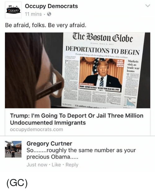 Jail, Memes, and Precious: occupy Democrats  CCUPY  11 mins  Be afraid, folks. Be very afraid  The Boston Globe  DEPORTATIONS TO BEGIN  Markets  sink as  trade war  looms  Trump: I'm Going To Deport Or Jail Three Million  Undocumented Immigrants  occupy democrats.com  Gregory Curtner  So ........roughly the same number as your  precious Obama.....  Just now Like  Reply (GC)
