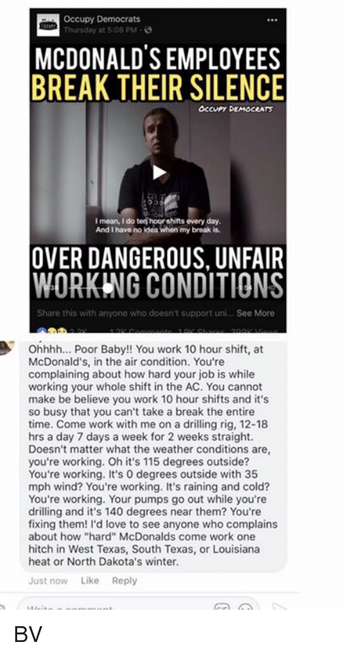 """acs: Occupy Democrats  Thursday at 5:08 PM-  MCDONALDS EMPLOYEES  BREAK THEIR SILENCE  OCcuPy DEMOCRATS  I mean, I do ten hour shifts every day  And I have no ldea when my broak is  OVER DANGEROUS, UNFAIR  WORKING CONDITIONS  Share this with anyone who doesn't support uni... See More  Ohhhh... Poor Baby!! You work 10 hour shift, at  McDonald's, in the air condition. You're  complaining about how hard your job is while  working your whole shift in the AC. You cannot  make be believe you work 10 hour shifts and it's  so busy that you can't take a break the entire  time. Come work with me on a drilling rig, 12-18  hrs a day 7 days a week for 2 weeks straight.  Doesn't matter what the weather conditions are  you're working. Oh it's 115 degrees outside?  You're working. It's 0 degrees outside with 35  mph wind? You're working. It's raining and cold?  You're working. Your pumps go out while you're  drilling and it's 140 degrees near them? You're  fixing them! I'd love to see anyone who complains  about how """"hard"""" McDonalds come work one  hitch in West Texas, South Texas, or Louisiana  heat or North Dakota's winter.  Just now Like Reply BV"""