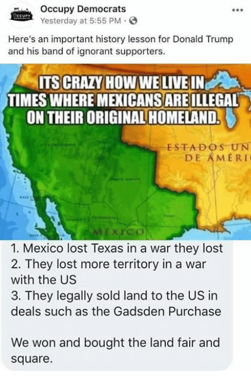 Crazy, Donald Trump, and Ignorant: Occupy Democrats  Yesterday at 5:55 PM  Here's an important history lesson for Donald Trump  and his band of ignorant supporters.  ITS CRAZY HOW WE LIVE IN  TIMES WHERE MEXICANS ARE ILLEGAL  ON THEIR ORIGINAL HOMELAND.  ESTADOS UN  DE AMERI  XPco  1. Mexico lost Texas in a war they lost  2. They lost more territory in a war  with the US  3. They legally sold land to the US in  deals such as the Gadsden Purchase  We won and bought the land fair and  square.