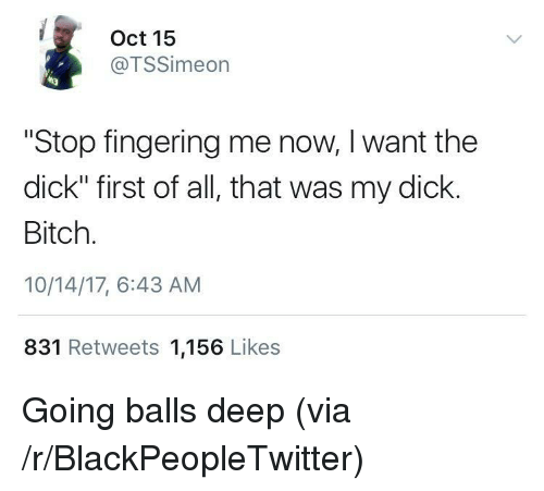 """Fingering: Oct 15  @TSSimeon  """"Stop fingering me now, I want the  dick"""" first of all, that was my dick.  Bitch.  10/14/17, 6:43 AM  831 Retweets 1,156 Likes <p>Going balls deep (via /r/BlackPeopleTwitter)</p>"""