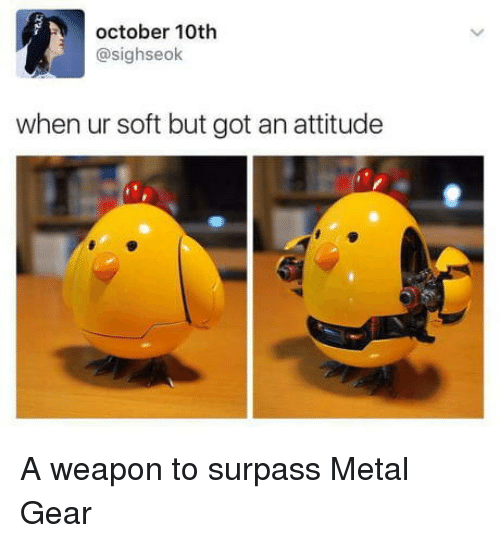 Attitude, Metal Gear, and Metal: october 10th  @sighseok  when ur soft but got an attitude A weapon to surpass Metal Gear
