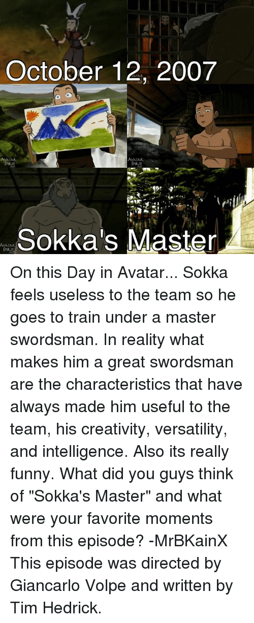 """Sokka: October 12, 2007  AMALAR.  SPIRIT  SPIRIT  SPIRIT  Sokka's Master  AVA On this Day in Avatar... Sokka feels useless to the team so he goes to train under a master swordsman. In reality what makes him a great swordsman are the characteristics that have always made him useful to the team, his creativity, versatility, and intelligence. Also its really funny.   What did you guys think of """"Sokka's Master"""" and what were your favorite moments from this episode?  -MrBKainX  This episode was directed by Giancarlo Volpe and written by Tim Hedrick."""