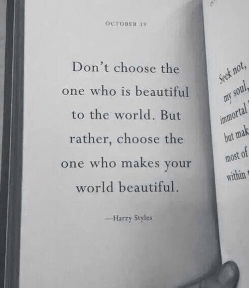 Beautiful, Harry Styles, and World: OCTOBER 19  Don't choose the  one who is beautiful  to the world. But  rather, choose the  one who makes your  world beautiful.  bat  most of  within  -Harry Styles