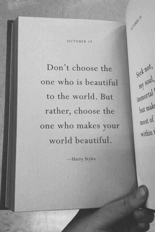 october: OCTOBER 9  Don't choose the  t n  one who is beautiful  to the world. But  rather, choose the  one who makes your  world beautiful.  most of  within t  Harry Styles
