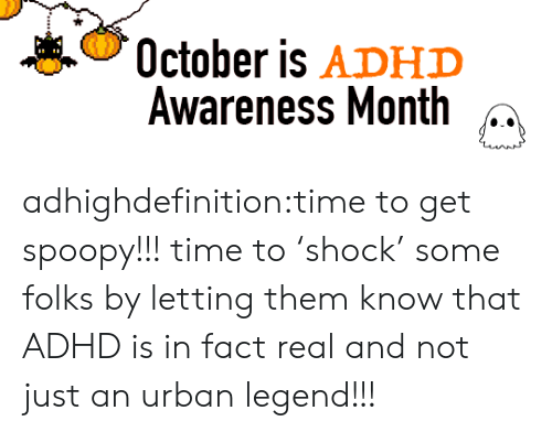 Urban: October is ADHD  Awareness Month adhighdefinition:time to get spoopy!!! time to 'shock' some folks by letting them know that ADHD is in fact real and not just an urban legend!!!