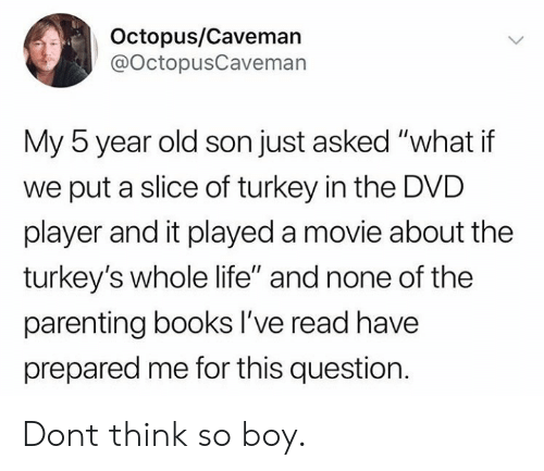 """Books, Life, and Live: Octopus/Caveman  @OctopusCaveman  My 5 year old son just asked """"what if  we put a slice of turkey in the DVD  player and it played a movie about the  turkey's whole life"""" and none of the  parenting books lI've read have  prepared me for this question Dont think so boy."""
