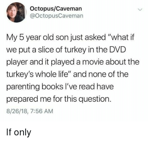 "Books, Life, and Movie: Octopus/Caveman  @OctopusCavemarn  My 5 year old son just asked ""what if  we put a slice of turkey in the DVD  player and it played a movie about the  turkey's whole life"" and none of the  parenting books I've read have  prepared me for this question.  8/26/18, 7:56 AM If only"