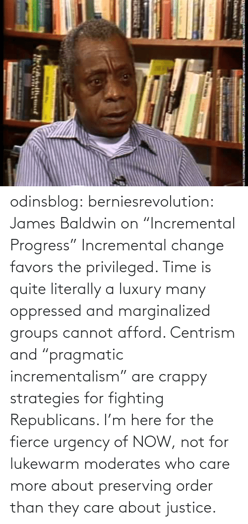 "gif: odinsblog:  berniesrevolution:  James Baldwin on ""Incremental Progress""  Incremental change favors the privileged. Time is quite literally a luxury many oppressed and marginalized groups cannot afford. Centrism and ""pragmatic incrementalism"" are crappy strategies for fighting Republicans. I'm here for the fierce urgency of NOW, not for lukewarm moderates who care more about preserving order than they care about justice."