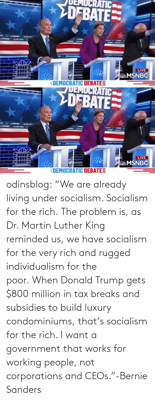 "Bernie: odinsblog:    ""We are already living under socialism. Socialism for the rich. The problem is, as Dr. Martin Luther King reminded us, we have socialism for the very rich and rugged individualism for the poor. When Donald Trump gets $800 million in tax breaks and subsidies to build luxury condominiums, that's socialism for the rich. I want a government that works for working people, not corporations and CEOs.""-Bernie Sanders"