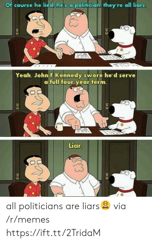 Memes, Yeah, and John F. Kennedy: Of course he lied, heis a politician they re all liars  Yeah. John F Kennedy swore he'd serve  a full four year term.  Liar  us all politicians are liars😩 via /r/memes https://ift.tt/2TridaM