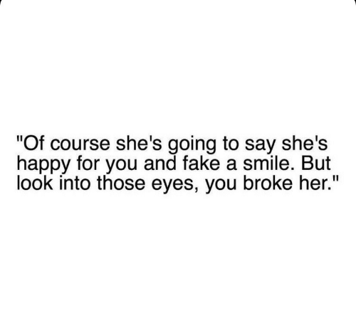 "Fake, Happy, and Smile: ""Of course she's going to say she's  happy for you and fake a smile. But  look into those eyes, you broke her."""