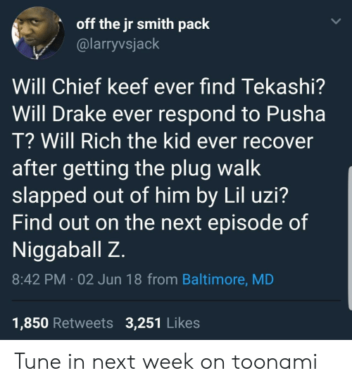Chief Keef, Drake, and J.R. Smith: off the jr smith paclk  @larryvsjack  /  Will Chief keef ever find Tekashi?  Will Drake ever respond to Pusha  T? Will Rich the kid ever recover  after getting the plug walk  slapped out of him by Lil uzi?  Find out on the next episode of  Niggaballz  8:42 PM 02 Jun 18 from Baltimore, MD  1,850 Retweets 3,251 Likes Tune in next week on toonami