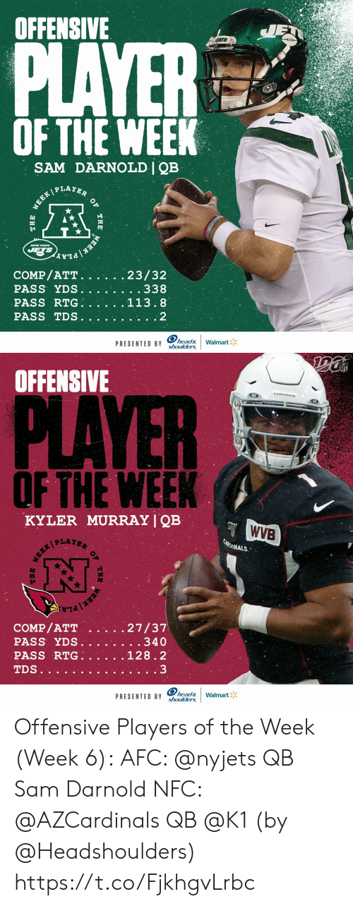 Head, Memes, and Nfl: OFFENSIVE  JET  PLAYER  OF THE WEEK  SAM DARNOLD   QB  WEEK PLAYER  NEW YOR  JETS  EEK PLA  COMP/ATT.  PASS YDS.  PASS RTG.  23/32  . . 338  113.8  PASS TDS  2  head&  shoulders  Walmart  PRESENTED BY  OF  THE  THE   NFL  OFFENSIVE  CANDINALS  PLAYER  OF THE WEEK  KYLER MURRAY   QB  WVB  CARDINALS  27/37  . . 340  COMP/ATT  PASS YDS.  PASS RTG.  128.2  3  TDS..  head&  shoulders  Walmart  PRESENTED BY  THE  OF  THE Offensive Players of the Week (Week 6):  AFC: @nyjets QB Sam Darnold NFC: @AZCardinals QB @K1   (by @Headshoulders) https://t.co/FjkhgvLrbc