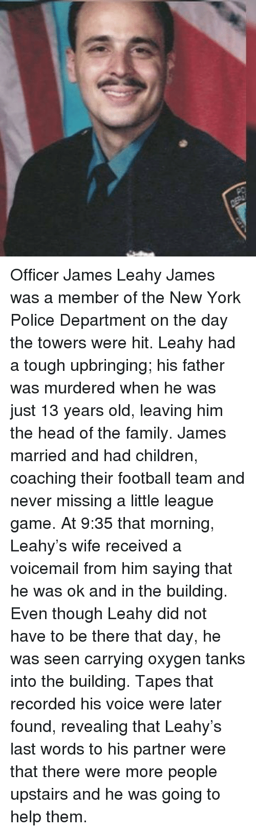 Children, Family, and Football: Officer James Leahy James was a member of the New York Police Department on the day the towers were hit. Leahy had a tough upbringing; his father was murdered when he was just 13 years old, leaving him the head of the family. James married and had children, coaching their football team and never missing a little league game. At 9:35 that morning, Leahy's wife received a voicemail from him saying that he was ok and in the building. Even though Leahy did not have to be there that day, he was seen carrying oxygen tanks into the building. Tapes that recorded his voice were later found, revealing that Leahy's last words to his partner were that there were more people upstairs and he was going to help them.