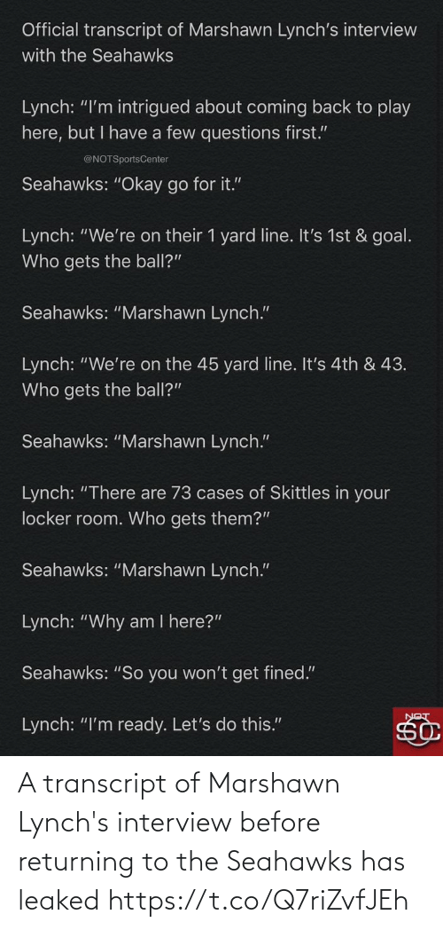 """Goal: Official transcript of Marshawn Lynch's interview  with the Seahawks  Lynch: """"I'm intrigued about coming back to play  here, but I have a few questions first.""""  @NOTSportsCenter  Seahawks: """"Okay go for it.""""  Lynch: """"We're on their 1 yard line. It's 1st & goal.  Who gets the ball?""""  Seahawks: """"Marshawn Lynch.""""  Lynch: """"We're on the 45 yard line. It's 4th & 43.  Who gets the ball?""""  Seahawks: """"Marshawn Lynch.""""  Lynch: """"There are 73 cases of Skittles in your  locker room. Who gets them?""""  Seahawks: """"Marshawn Lynch.""""  Lynch: """"Why am I here?""""  Seahawks: """"So you won't get fined.""""  Lynch: """"I'm ready. Let's do this."""" A transcript of Marshawn Lynch's interview before returning to the Seahawks has leaked https://t.co/Q7riZvfJEh"""