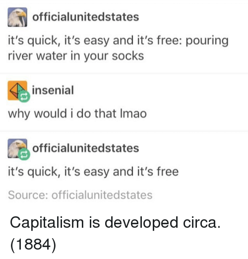 Capitalism, Free, and Water: officialunitedstates  it's quick, it's easy and it's free: pouring  river water in your socks  4 insenial  why would i do that Imao  officialunitedstates  it's quick, it's easy and it's free  Source: officialunitedstates Capitalism is developed circa.(1884)