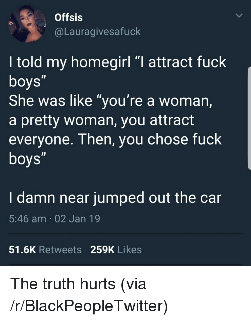 "Blackpeopletwitter, Fuck, and Jumped: Offsis  @Lauragivesafuck  I told my homegirl ""I attract fuck  She was like ""you're a woman,  a pretty woman, you attract  everyone. Then, you chose fuck  I damn near jumped out the car  5:46 am 02 Jan 19  51.6K Retweets 259K Likes The truth hurts (via /r/BlackPeopleTwitter)"