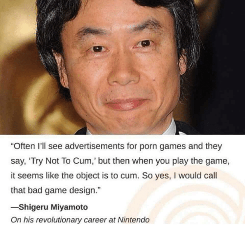 """Bad, Cum, and Nintendo: """"Often I'll see advertisements for porn games and they  say, 'Try Not To Cum,' but then when you play the game,  it seems like the object is to cum. So yes, I would call  that bad game design.""""  -Shigeru Miyamoto  On his revolutionary career at Nintendo"""