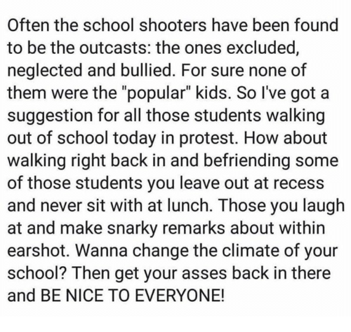 """Protest, Recess, and School: Often the school shooters have been found  to be the outcasts: the ones excluded  neglected and bullied. For sure none of  them were the """"popular"""" kids. So I've got a  suggestion for all those students walking  out of school today in protest. How about  walking right back in and befriending some  of those students you leave out at recess  and never sit with at lunch. Those you laugh  at and make snarky remarks about within  earshot. Wanna change the climate of your  school? Then get your asses back in there  and BE NICE TO EVERYONE!"""