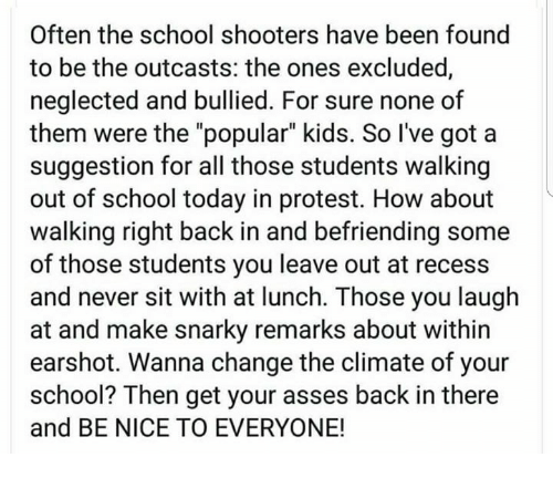"""Memes, Protest, and Recess: Often the school shooters have been found  to be the outcasts: the ones excluded,  neglected and bullied. For sure none of  them were the """"popular"""" kids. So I've got a  suggestion for all those students walking  out of school today in protest. How about  walking right back in and befriending some  of those students you leave out at recess  and never sit with at lunch. Those you laugh  at and make snarky remarks about within  earshot. Wanna change the climate of your  school? Then get your asses back in there  and BE NICE TO EVERYONE!"""