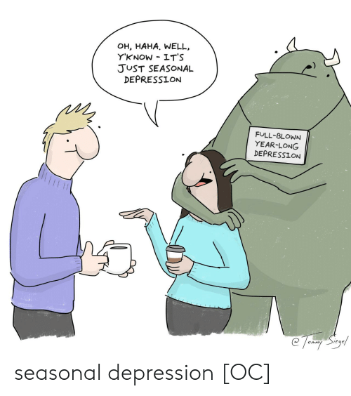 Depression, Haha, and Full: OH, HAHA. WELL  Y'KNOW IT'S  JUST SEASONAL  DEPRESSION  FULL-BLOWN  YEAR-LONG  DEPRESSION  e Torary Stoyel seasonal depression [OC]