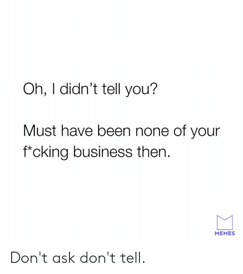 Dank, Memes, and Business: Oh, I didn't tell you?  Must have been none of your  f*cking business then  MEMES Don't ask don't tell.