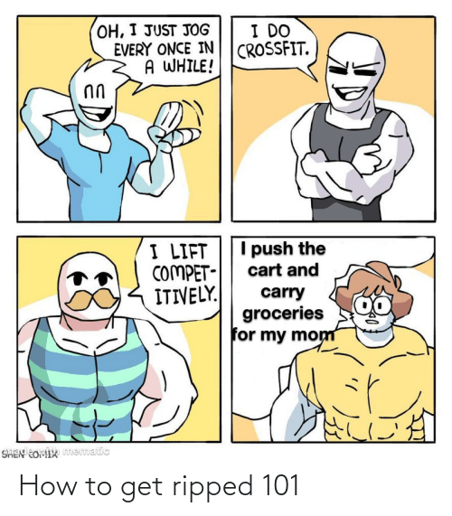 How To: OH, I JUST JOG  EVERY ONCE IN  A WHILE!  I DO  CROSSFIT.  I push the  I LIFT  COMPET-  ITIVELY.  cart and  carry  groceries  for my mom  SHEN EOMIX mematic How to get ripped 101