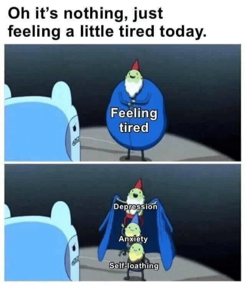 Depression Anxiety: Oh it's nothing, just  feeling a little tired today.  Feeling  tired  Depression  Anxiety  Self-loathing