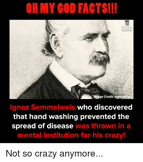 Spreaded: OH MY COD FACTS!!  FACTS  e Credit:  Ignaz Semmelweis who discovered  that hand washing prevented the  spread of disease was thrown in a  mental institution for his crazy! Not so crazy anymore...