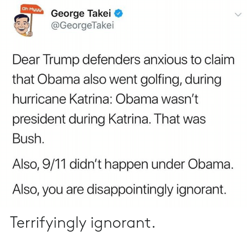 katrina: Oh Myyy  George Takei  @GeorgeTakei  Dear Trump defenders anxious to claim  that Obama also went golfing, during  hurricane Katrina: Obama wasn't  president during Katrina. That was  Bush.  Also, 9/11 didn't happen under Obama  Also, you are disappointingly ignorant. Terrifyingly ignorant.