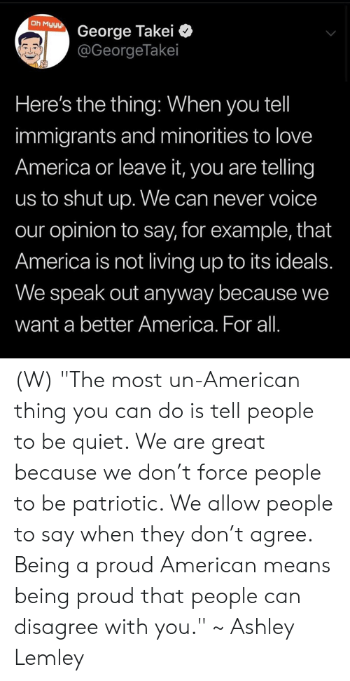 "America, Love, and Shut Up: Oh Myyy  George Takei  @GeorgeTakei  Here's the thing: When you tel  immigrants and minorities to love  America or leave it, you are telling  us to shut up. We can never voice  our opinion to say, for example, that  America is not living up to its ideals.  We speak out anyway because we  want a better America. For all. (W) ""The most un-American thing you can do is tell people to be quiet. We are great because we don't force people to be patriotic. We allow people to say when they don't agree. Being a proud American means being proud that people can disagree with you."" ~ Ashley Lemley"