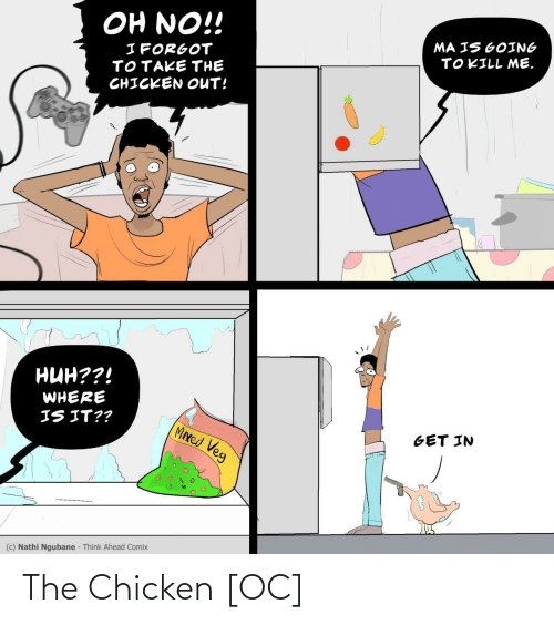Get In: OH NO!!  MA IS GOING  TOKILL ME.  I FORGOT  TOTAKE THE  CHICKEN OUT!  нин??!  WHERE  IS IT??  MIxed Veg  GET IN  (c) Nathi Ngubane - Think Ahead Comix The Chicken [OC]