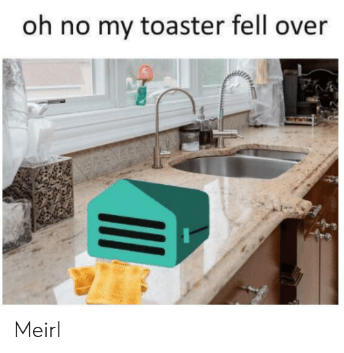 MeIRL, Oh No, and Toaster: oh no my toaster fell over Meirl