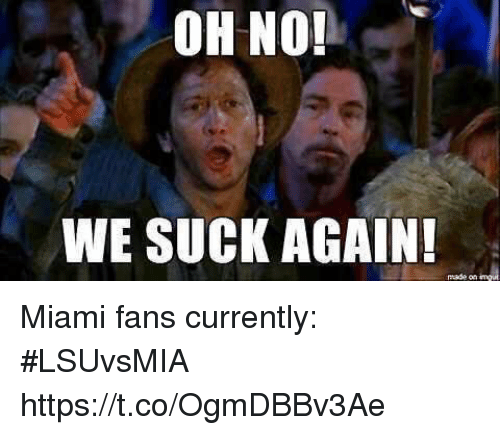 Sports, Miami, and Made: OH NO!  WE SUCK AGAIN  made on Miami fans currently: #LSUvsMIA https://t.co/OgmDBBv3Ae