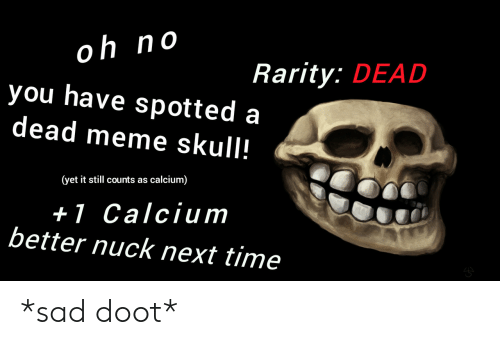 Still Counts: oh no  you have spotted a  dead meme skull!  0  Rarity: DEAD  (yet it still counts as calcium)  +l Calcium  better nuck next time *sad doot*