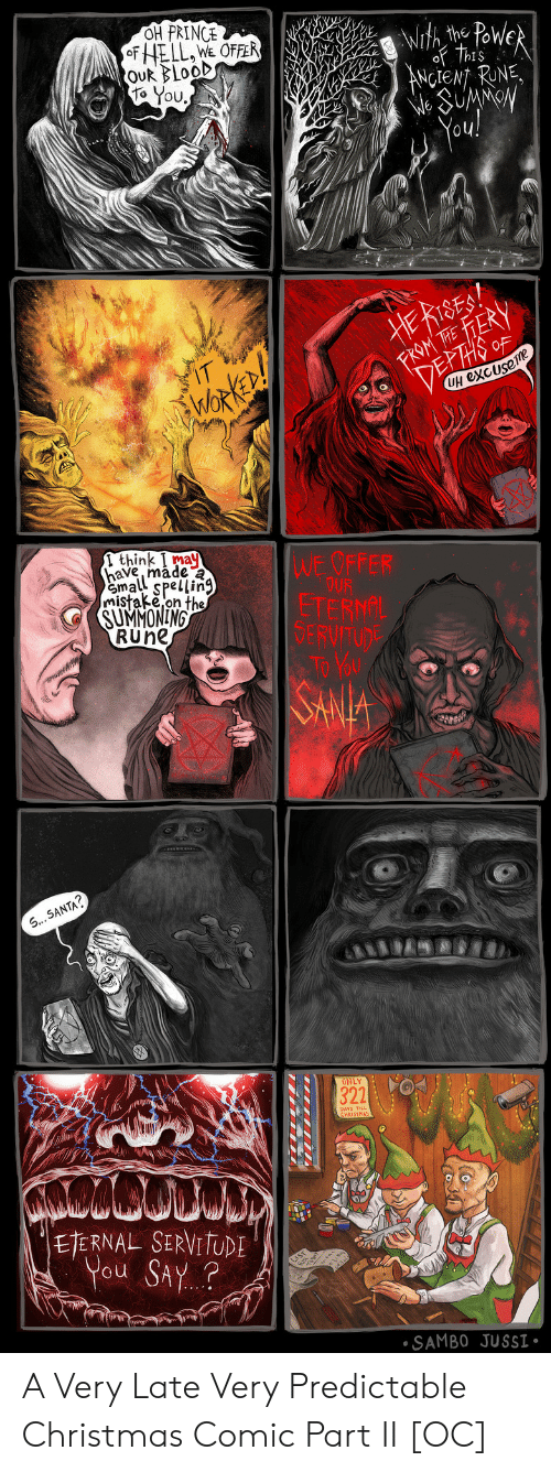 Christmas, Prince, and Santa: OH PRINCE  Powe  the  ANCIENT RUNE  oU  Ouk BLooD  to You  UH excUse  1 think I may  have, made  mall Spellin9  mistake,on the  WE OFFER  SU ANONİM  RUne  SERV  SANTA  ONLY  DAYS TILL  ETERNAL SERVI  You SAy.?  SAMBO JUSSI A Very Late  Very Predictable Christmas Comic Part II [OC]