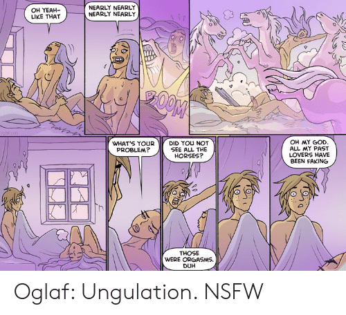 God, Horses, and Nsfw: OH YEAH-  LIKE THAT  NEARLY NEARLY  NEARLY NEARLY  OH MY GOD  ALL MY PAST  LOVERS HAVE  BEEN FAKING  WHAT'S YOUR  PROBLEM?  DID YOU NOT  SEE ALL THE  HORSES?  THOSE  WERE ORGASM  DUH Oglaf: Ungulation. NSFW