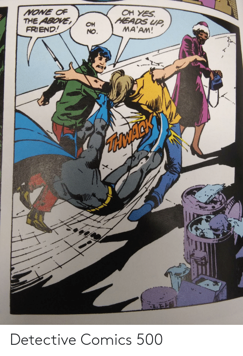 none: OH YES.  HEADS UP,  MA'AM!  NONE OF  THE ABOVE,  FRIEND!  OH  NO.  TONACK Detective Comics 500