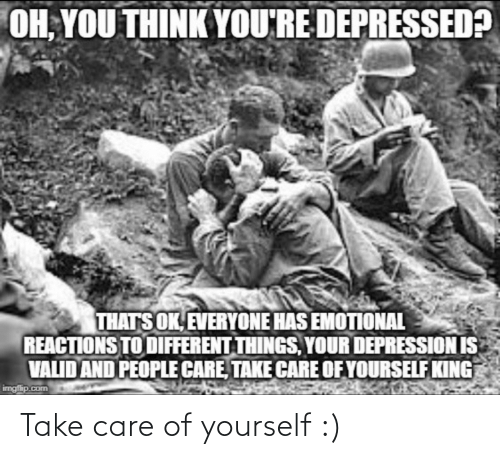 care: OH, YOU THINK YOU'RE DEPRESSED?  THATS OK, EVERYONE HAS EMOTIONAL  REACTIONS TO DIFFERENT THINGS, YOUR DEPRESSION IS  VALID AND PEOPLE CARE, TAKE CARE OF YOURSELF KING  imgfip.com Take care of yourself :)
