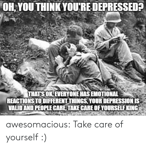 everyone: OH, YOU THINK YOU'RE DEPRESSED?  THATS OK, EVERYONE HAS EMOTIONAL  REACTIONS TO DIFFERENT THINGS, YOUR DEPRESSION IS  VALID AND PEOPLE CARE, TAKE CARE OF YOURSELF KING  imgfip.com awesomacious:  Take care of yourself :)