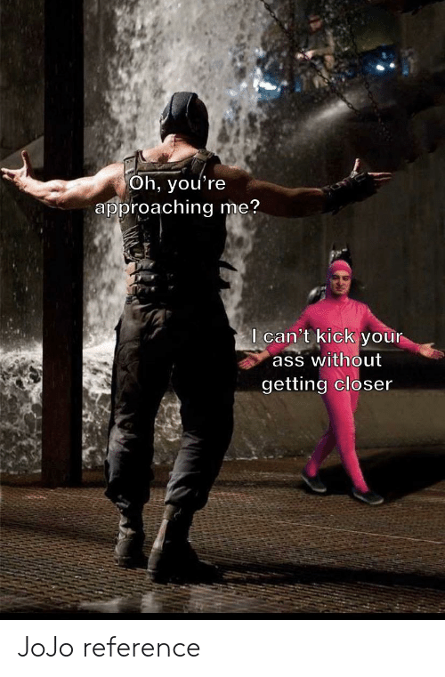 Ass, Jojo, and Dank Memes: Oh, you're  approaching me?  I can't kick your  ass without  getting closer JoJo reference