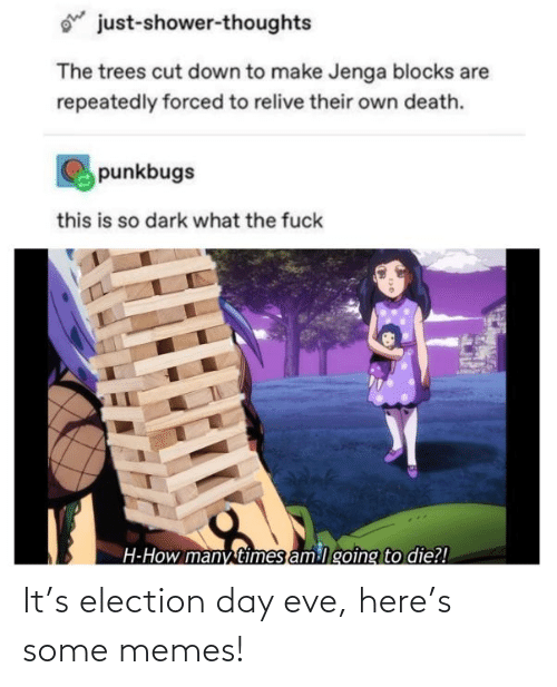 election: ohe  just-shower-thoughts  The trees cut down to make Jenga blocks are  repeatedly forced to relive their own death.  punkbugs  this is so dark what the fuck  H-How many times am lgoing to die?! It's election day eve, here's some memes!