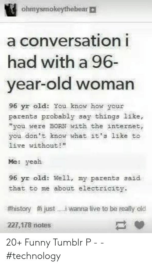 "Funny, Internet, and Old Woman: ohmysmokeythebear|  a conversationi  had with a 96-  year-old woman  96 yr old: You know how your  parents probably say things like,  ""you were BORN with the internet,  you don't know what it's like to  live without!""  Me: yeah  96 yr old: Well, my parents said  that to me about electricity.  #history  justi wanna live to be really old  227,178 notes 20+ Funny Tumblr P -  - #technology"