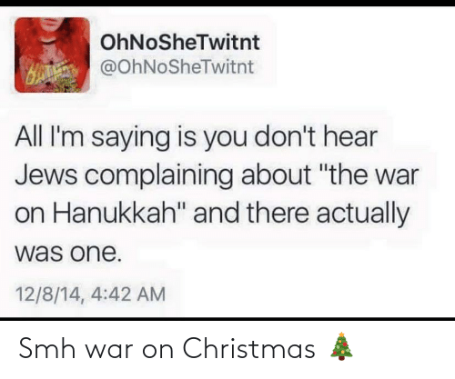 "Christmas: OhNoSheTwitnt  H @OhNoSheTwitnt  All I'm saying is you don't hear  Jews complaining about ""the war  on Hanukkah"" and there actually  was one.  12/8/14, 4:42 AM Smh war on Christmas 🎄"