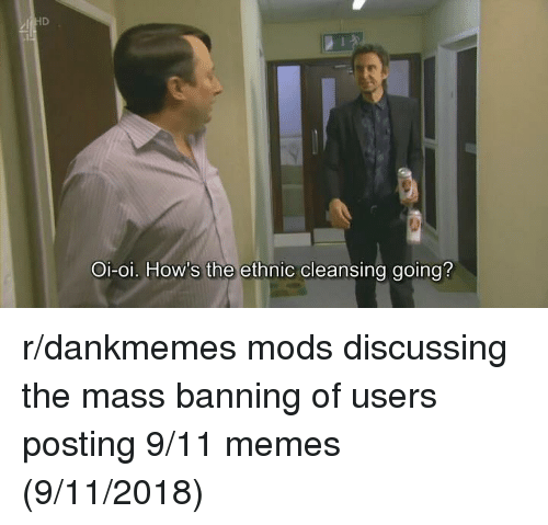 9/11, Memes, and Mass: Oi-oi. How's the ethnic cleansing going? r/dankmemes mods discussing the mass banning of users posting 9/11 memes (9/11/2018)