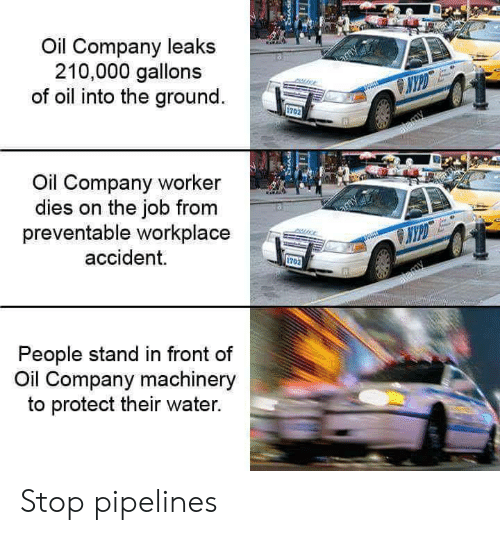 Water, Leaks, and Job: Oil Company leaks  210,000 gallons  of oil into the ground.  Oil Company worker  dies on the job from  preventable workplace  accident.  VYPD  1702  People stand in front of  Oil Company machinery  to protect their water. Stop pipelines